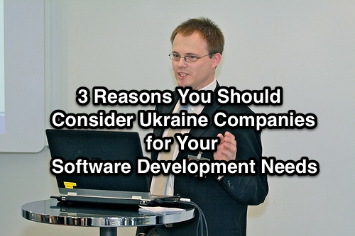 3 Reasons You Should Consider Ukraine Companies for Your Software Development Needs