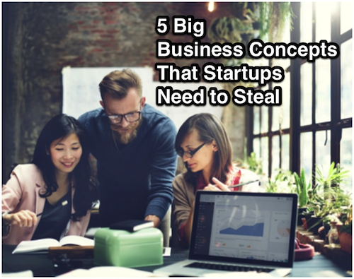 5 big business concepts that startups need to steal