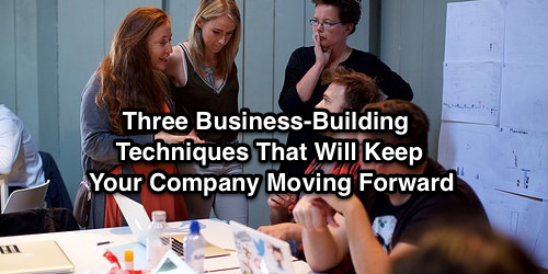 Three Business-Building Techniques That Will Keep Your Company Moving Forward