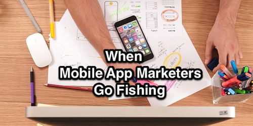 When Mobile App Marketers Go Fishing