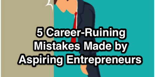 5 Career-Ruining Mistakes Made by Aspiring Entrepreneurs