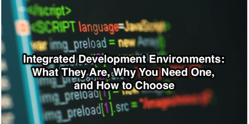 Integrated Development Environments: What They Are, Why You Need One, and How to Choose